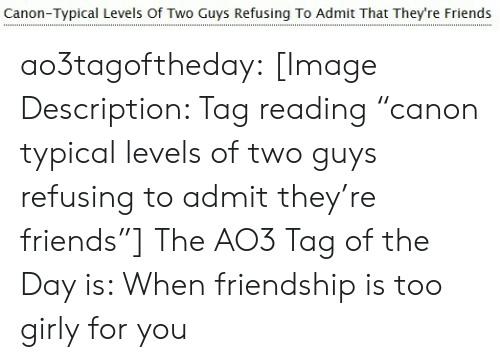"""Friends, Tumblr, and Blog: Canon-Typical Levels Of Two Guys Refusing To Admit That They're Friends ao3tagoftheday: [Image Description: Tag reading """"canon typical levels of two guys refusing to admit they're friends""""]  The AO3 Tag of the Day is: When friendship is too girly for you"""