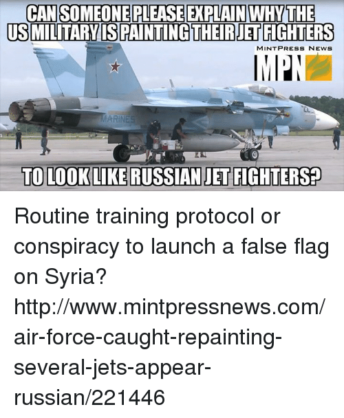 Memes, News, and Air Force: CANSOMEONE PLEASEEXPLAIN WHYTHE  USMILITARYISPAINTING THEIRUETFIGHTERS  MINT PRESS NEWS  TO LOOK LIKE RUSSIAN JET FIGHTERS Routine training protocol or conspiracy to launch a false flag on Syria? http://www.mintpressnews.com/air-force-caught-repainting-several-jets-appear-russian/221446