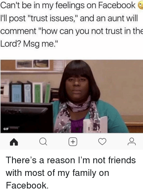 """Facebook, Family, and Friends: Can't be in my feelings on Facebook  Ill post """"trust issues,"""" and an aunt will  comment """"how can you not trust in the  Lord? Msg me.""""  GIF  Q困 <p>There's a reason I'm not friends with most of my family on Facebook.</p>"""