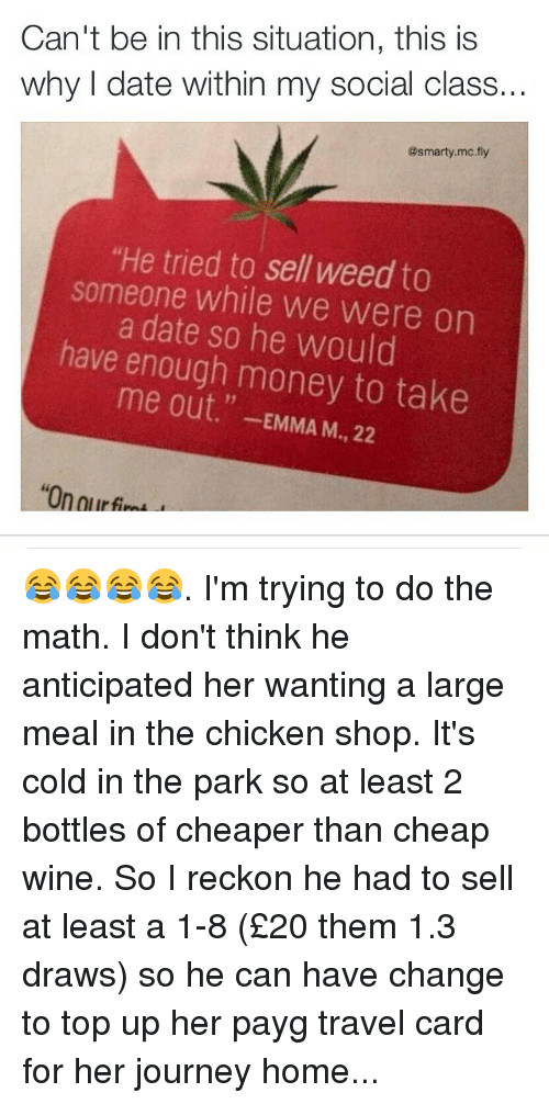 """Journey, Memes, and Wine: Can't be in this situation, this is  why I date within my social class...  asmarty.mc fly  """"He tried to sell weed to  someone while we Were on  have a date so he would  enough money to take  out  EMMA 22  M 😂😂😂😂. I'm trying to do the math. I don't think he anticipated her wanting a large meal in the chicken shop. It's cold in the park so at least 2 bottles of cheaper than cheap wine. So I reckon he had to sell at least a 1-8 (£20 them 1.3 draws) so he can have change to top up her payg travel card for her journey home..."""
