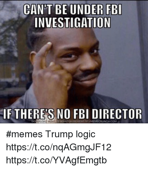Cant Be Under Fbi Investigation If Theres No Fbi Director Memes