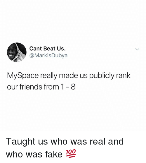 Fake, Friends, and MySpace: Cant Beat Us.  @MarkisDubya  MySpace really made us publicly rank  our friends from 1- 8 Taught us who was real and who was fake 💯