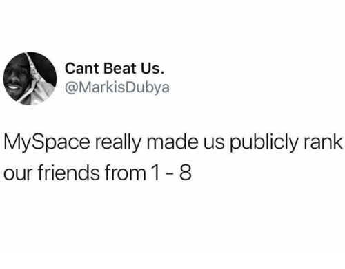 Friends, Memes, and MySpace: Cant Beat Us  @MarkisDubya  MySpace really made us publicly rank  our friends from 1-8