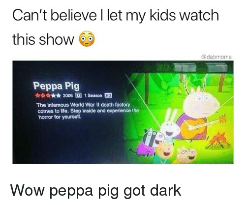 Life, Memes, and Wow: Can't believe l let my kids watch  this show  @dabmoms  Peppa Pig  ☆☆☆☆★ 2006回1 Season  The infamous World War II death factory  comes to life. Step inside and experience the  horror for yourself. Wow peppa pig got dark