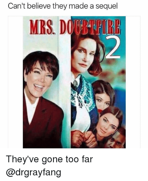 Dank Memes, Gone, and Believe: Can't believe they made a sequel  MRS D They've gone too far @drgrayfang