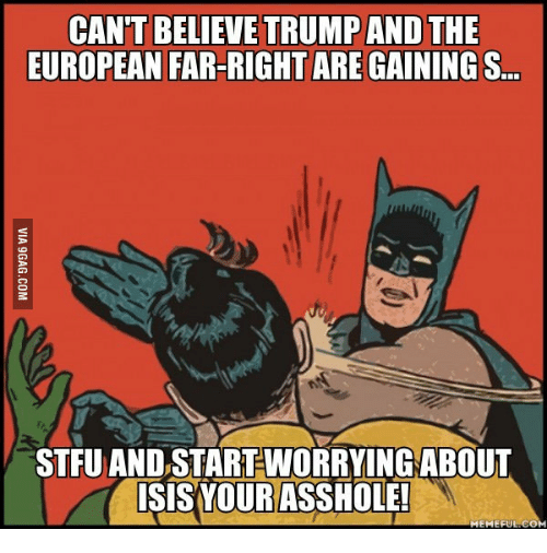European, Assholism, and Asshole-Meme: CAN'T BELIEVE TRUMPAND THE  EUROPEAN FAR-RIGHTAREGAININGS  STRU AND STARTWORRYING ABOUT  ISIS YOUR ASSHOLE!  MEMEFUL