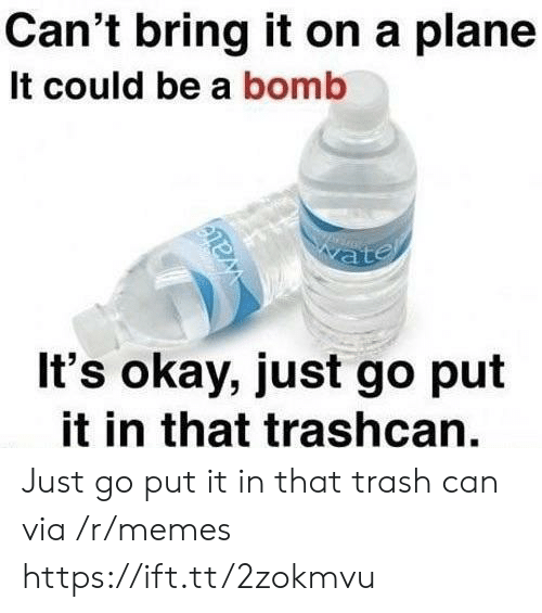 Memes, Trash, and Okay: Can't bring it on a plane  It could be a bomb  It's okay, just go put  it in that trashcan. Just go put it in that trash can via /r/memes https://ift.tt/2zokmvu