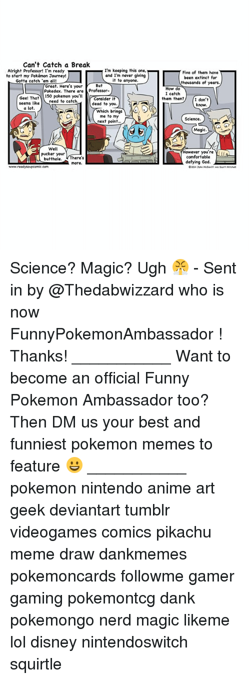 Anime, Comfortable, and Dank: Can't Catch a Break  Alright Professor! I'm ready  I'm keeping this one,  and I'm never giving  to start my Pokémon Journey!  it to anyone.  Gotta catch 'em all! L  Great. Here's your  But  Pokedex. There are  Professor-  Gee! That  150 Pokemon you'll  Consider it  need to catch  dead to you.  seems like  a lot  Which brings  me to my  next point  Well  pucker your  butthole  There's  more  www.ready soupcomic.com  Five of them have  been extinct for  thousands of years.  How do  I catch  them then?  I don't  know  Science.  Magic.  However you're  comfortable  defying God.  eD20ti John McDevitt wo Scot Science? Magic? Ugh 😤 - Sent in by @Thedabwizzard who is now FunnyPokemonAmbassador ! Thanks! ___________ Want to become an official Funny Pokemon Ambassador too? Then DM us your best and funniest pokemon memes to feature 😀 ___________ pokemon nintendo anime art geek deviantart tumblr videogames comics pikachu meme draw dankmemes pokemoncards followme gamer gaming pokemontcg dank pokemongo nerd magic likeme lol disney nintendoswitch squirtle