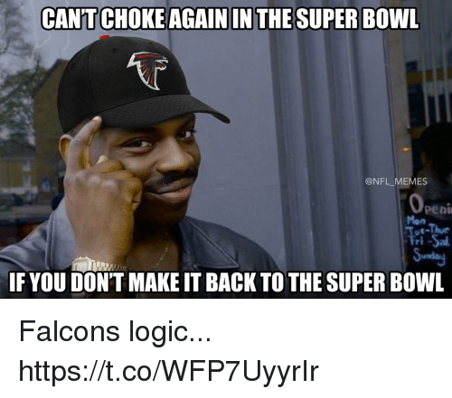 Football, Logic, and Memes: CANT CHOKE AGAIN IN THE SUPER BOWL  @NFL MEMES  Mon  Tut-Thu  Fri -Sa  Sunday  IF YOU DON'T MAKE IT BACK TO THE SUPER BOWL Falcons logic... https://t.co/WFP7UyyrIr