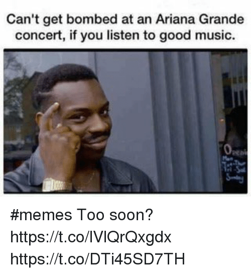 Ariana Grande, Memes, and Music: Can't get bombed at an Ariana Grande  concert, if you listen to good music. #memes Too soon? https://t.co/lVlQrQxgdx https://t.co/DTi45SD7TH