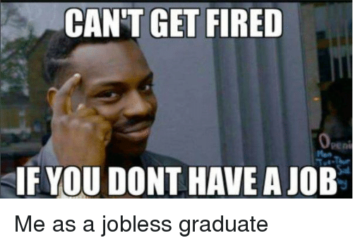 Funny Memes Job : Can't get fired if you dont have a job funny meme on me.me