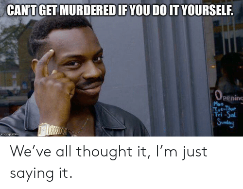 Sunday, Dank Memes, and Thought: CAN'T GET MURDERED IF YOU DO IT YOURSELF  penine  Mon  Tot-Thur  Sunday  imgflip.com We've all thought it, I'm just saying it.