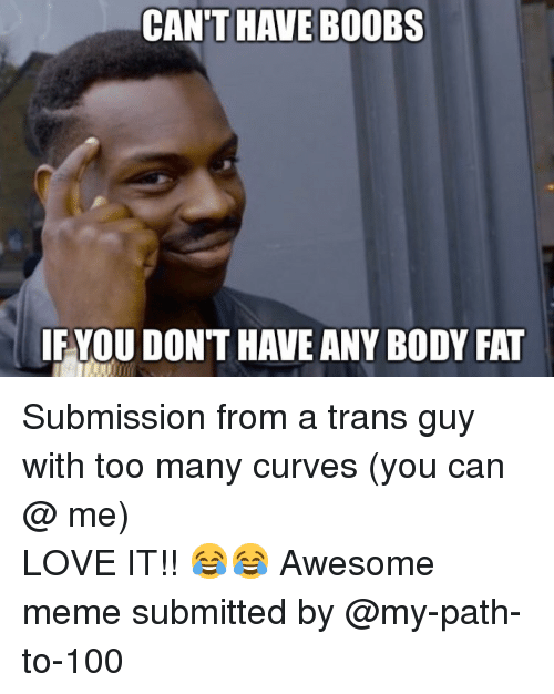 Anaconda, Love, and Meme: CAN'T HAVE BOOBS  IF YOU DON'T HAVE ANY BODY FAT <p>Submission from a trans guy with too many curves (you can @ me)</p>  LOVE IT!! 😂😂 Awesome meme submitted by  @my-path-to-100