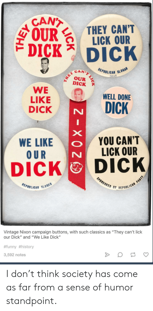 """Funny, Dick, and History: CANT  IRTHEY CANT  LICK OUR  DICK Dick  SCAN)  EPUBLICAN SL  DICK  WE WELL DONE  LIKE  DICK  WE LIKE  O UR  YOU CAN'T  LICK OUR  DICK DICK  REPBB LICA""""  BY REPUBLICAN  Vintage Nixon campaign buttons, with such classics as """"They can't lick  our Dick"""" and """"We Like Dick""""  #funny #history  3,592 notes I don't think society has come as far from a sense of humor standpoint."""