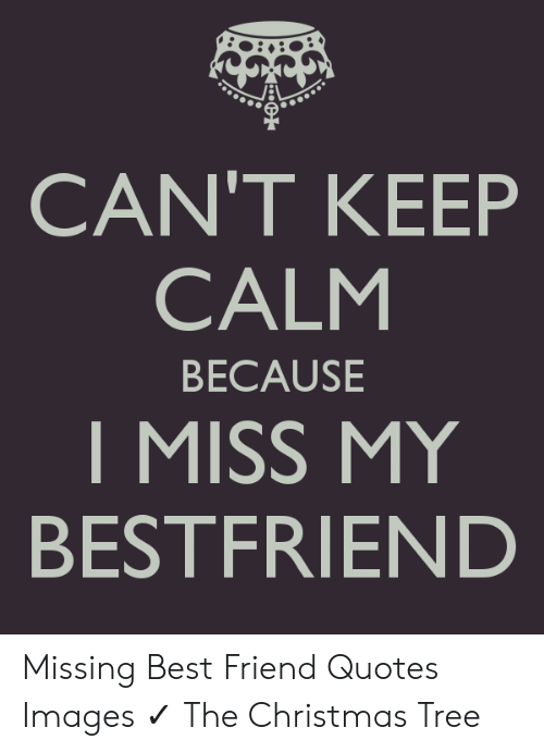 CAN\'T KEEP CALM BECAUSE I MISS MY BESTFRIEND Missing Best ...