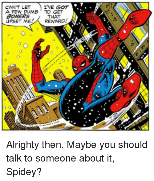 Alrighty Then, Boners, and Got: CAN'T LET IVE GOT  A FEW PUMB TO GET  BONERS  UPSET MEREWARD  THAT Alrighty then. Maybe you should talk to someone about it, Spidey?