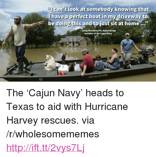 "Home, Http, and Hurricane: cant look at somebody knowing that  lhave a perfect beat in my driveway  be doing this and to just sit at home...""  Jordy Bloodsworth, Baton Rouge  member of the Cajun Navy <p>The 'Cajun Navy' heads to Texas to aid with Hurricane Harvey rescues. via /r/wholesomememes <a href=""http://ift.tt/2vys7Lj"">http://ift.tt/2vys7Lj</a></p>"