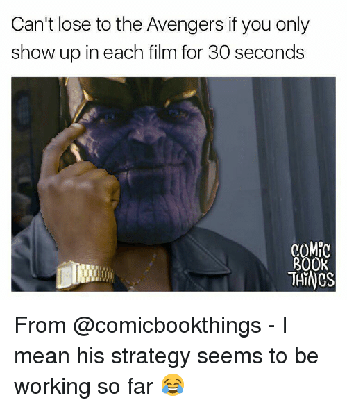 Memes, Avengers, and Book: Can't lose to the Avengers ifyou only  show up in each film for 30 seconds  COMIC  BOOK  THINGS From @comicbookthings - I mean his strategy seems to be working so far 😂