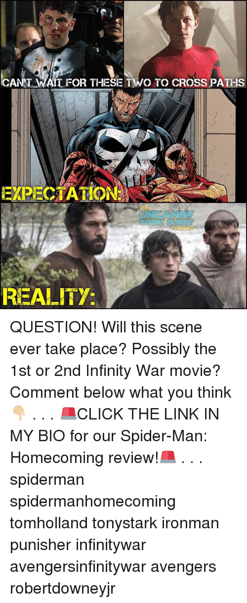 Memes, Spider, and SpiderMan: CANT MAIT FOR THIESE TWO TO CROSS PATHS  EXPECIATIO  UNCANNY  REALITY QUESTION! Will this scene ever take place? Possibly the 1st or 2nd Infinity War movie? Comment below what you think👇🏼 . . . 🚨CLICK THE LINK IN MY BIO for our Spider-Man: Homecoming review!🚨 . . . spiderman spidermanhomecoming tomholland tonystark ironman punisher infinitywar avengersinfinitywar avengers robertdowneyjr