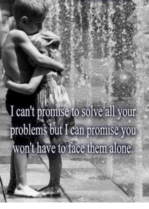 Being Alone, Can, and Them: cant promise to solve all your roblems but I can promise you won t have to face them alone