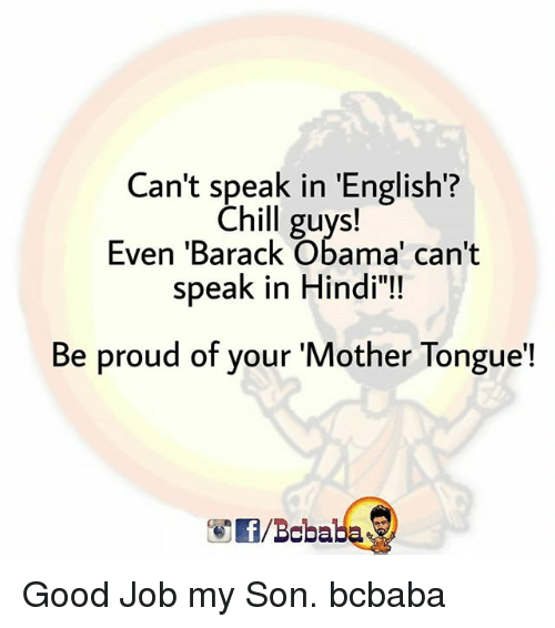 """Chill, Memes, and Obama: Can't speak in 'English?  Chill guys!  Even 'Barack Obama' can't  speak in Hindi""""!  Be proud of your 'Mother Tongue'!  /Bcbaba Good Job my Son. bcbaba"""