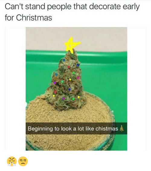 Christmas, Memes, and Decoration: Can't stand people that decorate early  for Christmas  Beginning to look a lot like chistmas  A 😤😒