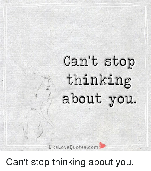 Cant Stop Thinking About You Like Love Quotescom Cant Stop