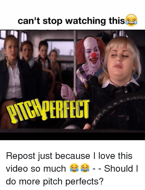 Love, Memes, and Video: can't stop watching this Repost just because I love this video so much 😂😂 - - Should I do more pitch perfects?
