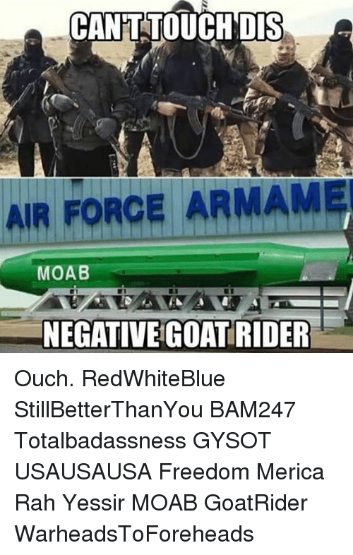 Memes, Air Force, and Freedom: CANT TOUCH DIS  AIR FORCE ARMAM  MOAB  NEGATIVE COAT RIDER Ouch. RedWhiteBlue StillBetterThanYou BAM247 Totalbadassness GYSOT USAUSAUSA Freedom Merica Rah Yessir MOAB GoatRider WarheadsToForeheads