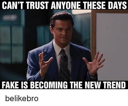 Cant Trust Anyone These Days Fake Is Becoming The New Trend