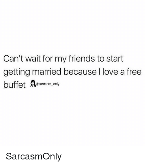 Friends, Funny, and Love: Can't wait for my friends to start  getting married because I love a free  buffet Aesarcasm, only SarcasmOnly