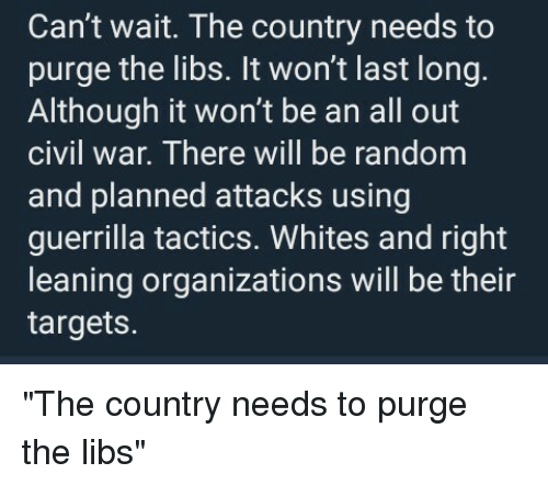 Civil War, Kill Those Who Disagree, and Random: Can't wait. The country needs to  purge the libs. It won't last long.  Although it won't be an all out  civIl War. There will be random  and planned attacks using  guerrilla tactics. Whites and right  leaning organizations will be their  targets.