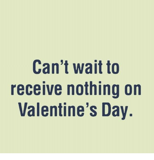 Memes, 🤖, and Valentine: Can't wait to  receive nothing on  Valentine's Day.