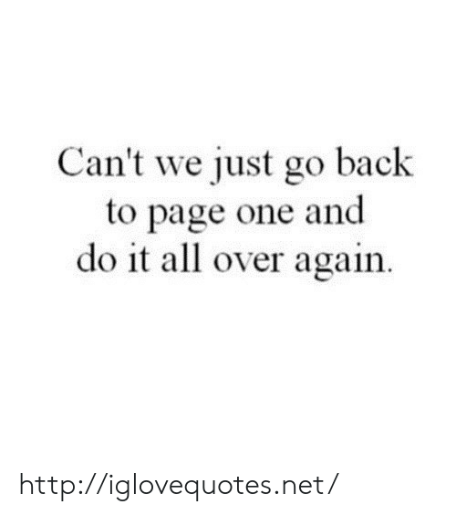 Http, Back, and Page: Can't we just go back  to page one and  do it all over again. http://iglovequotes.net/