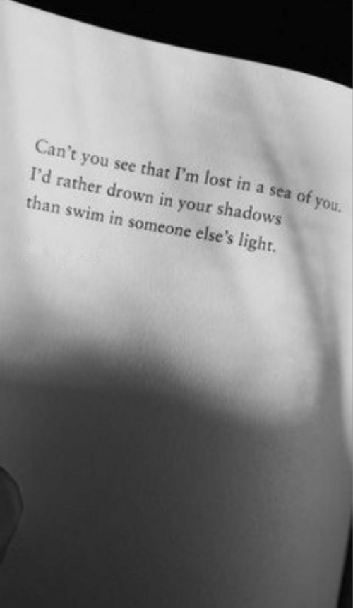 Lost, Light, and You: Can't you see that I'm lost in a sea of you.  I'd rather drown in your shadows  than swim in someone else's light.