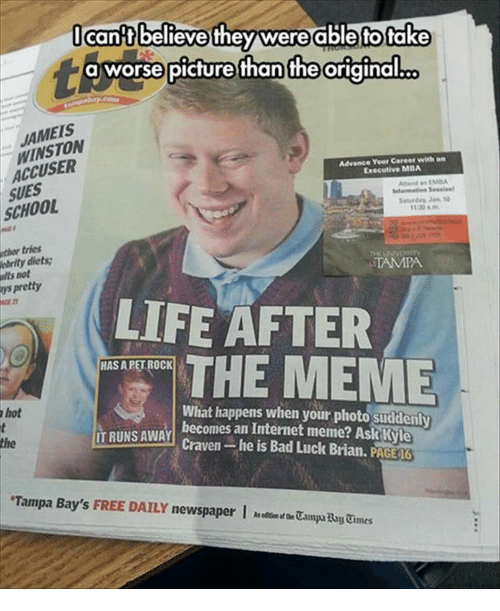 Bad, Internet, and Jameis Winston: cantbelieve they were able to tak  a worse picture than the original.  JAMEIS  WINSTON  ACCUSER  Advance Yeer Career with an  Executive MDA  SUES  SCHOOL  thor tries  ebrity diets  alts not  ys pretty  TAMPA  LIFE AFTER  THE MEME  HAS A PET ROCK  hot  What happens when your photo suddenly  becomes an Internet meme? Ask Kyle  the  RUNS AWAY Craven-he is Bad Luck Brian. PAGE  Tampa Bay's FREE DAILY newspaperCampa Bay Cines