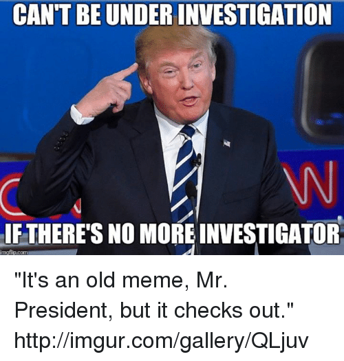 """Meme, Memes, and Http: CANTBEUNDERINVESTIGATION  IF THERE'S NO MORE INVESTIGATOR  imgflip.com """"It's an old meme, Mr. President, but it checks out."""" http://imgur.com/gallery/QLjuv"""
