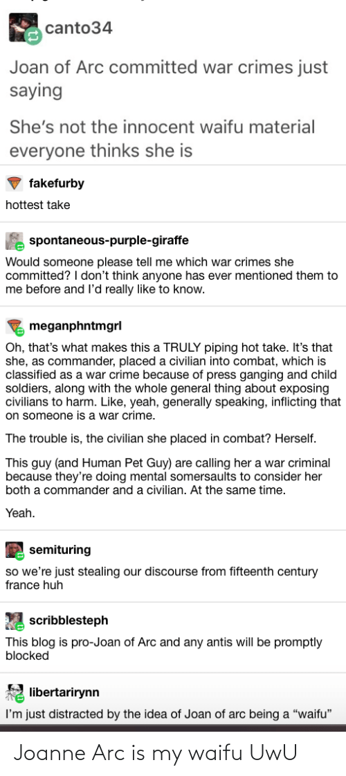 """Crime, Huh, and Soldiers: canto34  Joan of Arc committed war crimes just  saying  She's not the innocent waifu material  everyone thinks she is  fakefurby  hottest take  A spontaneous-purple-giraffe  Would someone please tell me which war crimes she  committed? I don't think anyone has ever mentioned them to  me before and l'd really like to know.  meganphntmgrl  Oh, that's what makes this a TRULY piping hot take. It's that  she, as commander, placed a civilian into combat, which is  classified as a war crime because of press ganging and child  soldiers, along with the whole general thing about exposing  civilians to harm. Like, yeah, generally speaking, inflicting that  on someone is a war crime.  The trouble is, the civilian she placed in combat? Herself.  This guy (and Human Pet Guy) are calling her a war criminal  because they're doing mental somersaults to consider her  both a commander and a civilian. At the same time.  Yeah.  semituring  so we're just stealing our discourse from fifteenth century  france huh  scribblesteph  This blog is pro-Joan of Arc and any antis will be promptly  blocked  libertarirynn  I'm just distracted by the idea of Joan of arc being a """"waifu"""" Joanne Arc is my waifu UwU"""