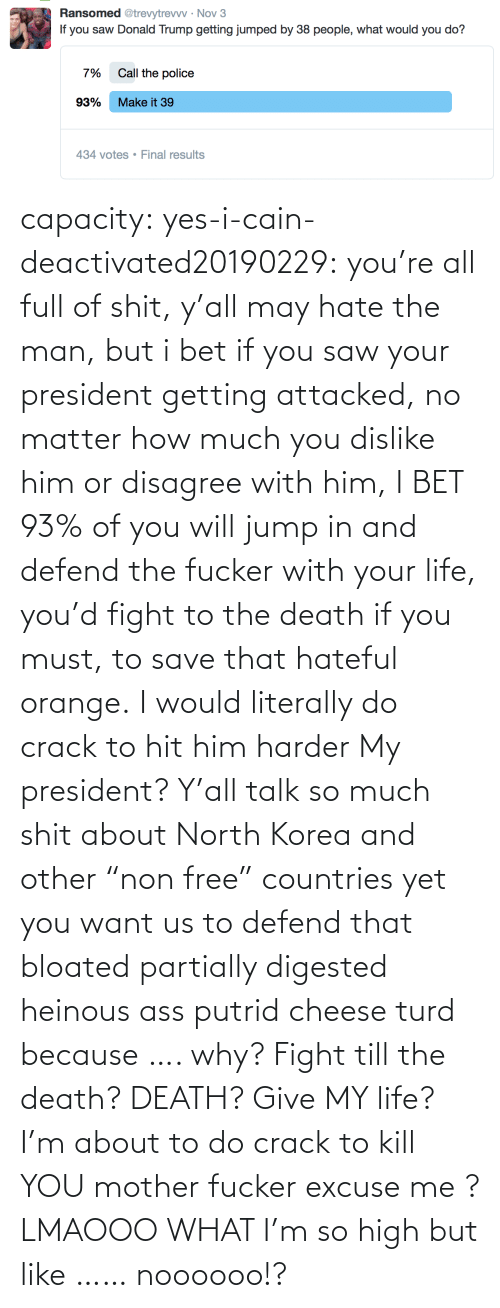 """I Bet, Life, and North Korea: capacity: yes-i-cain-deactivated20190229:  you're all full of shit, y'all may hate the man, but i bet if you saw your president getting attacked, no matter how much you dislike him or disagree with him, I BET 93% of you will jump in and defend the fucker with your life, you'd fight to the death if you must, to save that hateful orange.   I would literally do crack to hit him harder     My president? Y'all talk so much shit about North Korea and other """"non free"""" countries yet you want us to defend that bloated partially digested heinous ass putrid cheese turd because …. why? Fight till the death? DEATH? Give MY life? I'm about to do crack to kill YOU mother fucker excuse me ? LMAOOO WHAT I'm so high but like …… noooooo!?"""