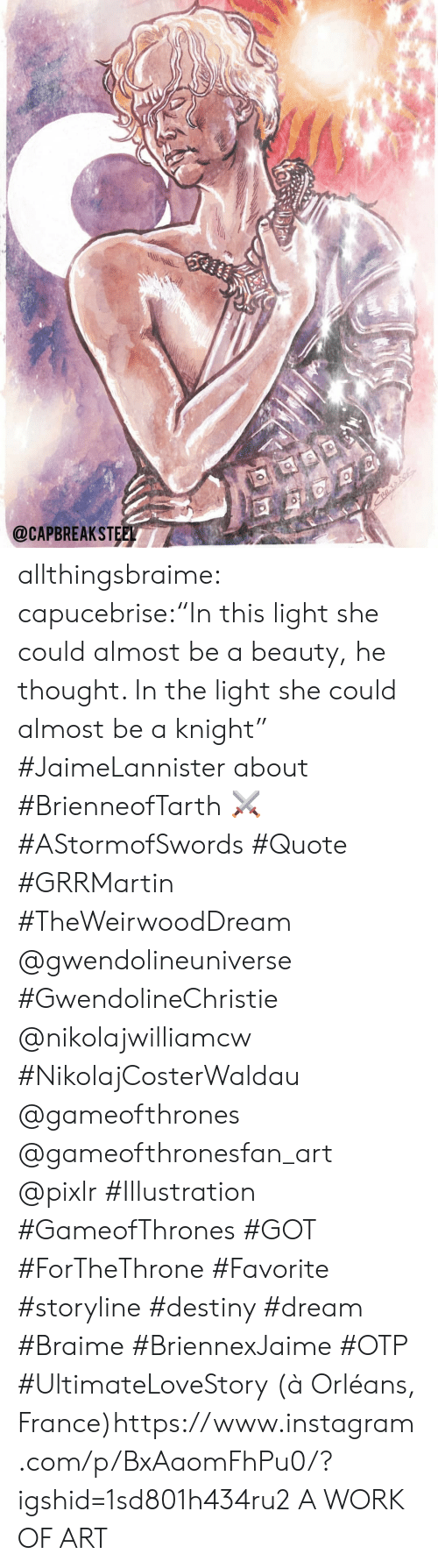 "Destiny, Instagram, and Tumblr: @CAPBREAKSTEEL allthingsbraime:  capucebrise:""In this light she could almost be a beauty, he thought. In the light she could almost be a knight"" #JaimeLannister about #BrienneofTarth ⚔ #AStormofSwords #Quote #GRRMartin #TheWeirwoodDream @gwendolineuniverse #GwendolineChristie @nikolajwilliamcw #NikolajCosterWaldau @gameofthrones @gameofthronesfan_art @pixlr #Illustration #GameofThrones #GOT #ForTheThrone #Favorite #storyline #destiny #dream #Braime #BriennexJaime #OTP #UltimateLoveStory  (à Orléans, France)https://www.instagram.com/p/BxAaomFhPu0/?igshid=1sd801h434ru2  A WORK OF ART"