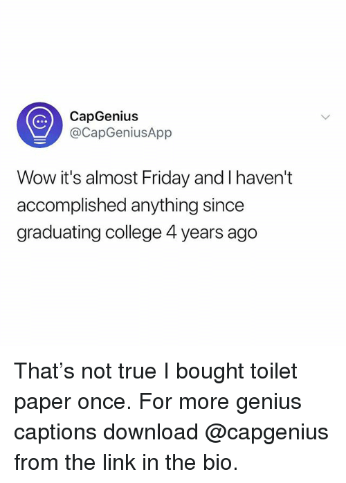 College, Friday, and True: CapGenius  @CapGeniusApp  Wow it's almost Friday and I haven't  accomplished anything since  graduating college 4 years ago That's not true I bought toilet paper once. For more genius captions download @capgenius from the link in the bio.