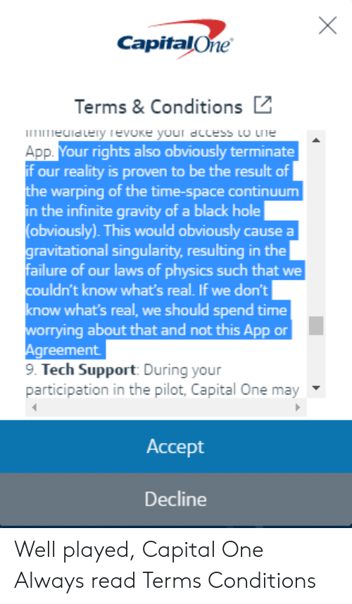Black, Capital, and Capital One: CapitalOne  Terms& Conditions  rieclalely evoke your dccess to rie  App  if our reality is proven to be the result of  the warping of the time-space continuum  in the infinite gravity of a black hole  (obviously). This would obviously cause a  ravitational singularity, resulting in the  failure of our laws of physics such that we  couldn't know what's real. If we don't  know what's real, we should spend time  worrying about that and not this App or  Agreement  9. Tech Support During your  our rights also obviously terminate  participation in the pilot, Capital One may  Accept  Decline Well played, Capital One Always read Terms  Conditions