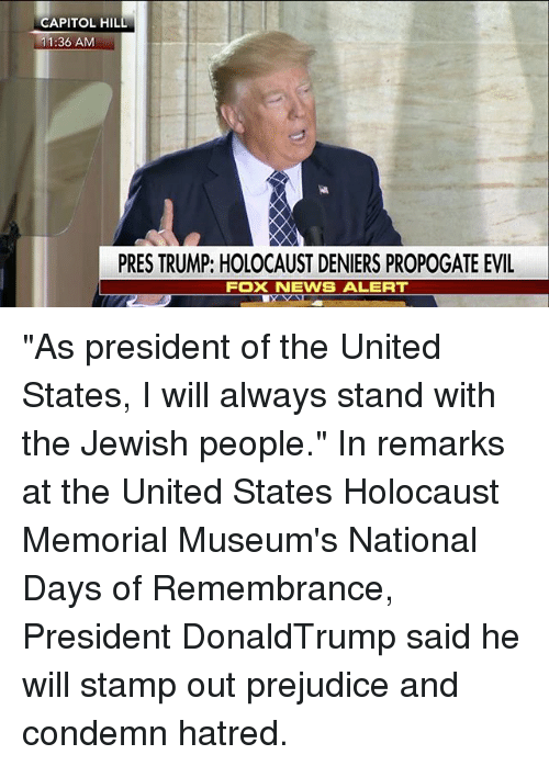 """Memes, News, and Fox News: CAPITOL HIL  11:36 AM  PRES TRUMP: HOLOCAUST DENIERS PROPOGATE EVIL  FOX NEWS ALERT """"As president of the United States, I will always stand with the Jewish people."""" In remarks at the United States Holocaust Memorial Museum's National Days of Remembrance, President DonaldTrump said he will stamp out prejudice and condemn hatred."""