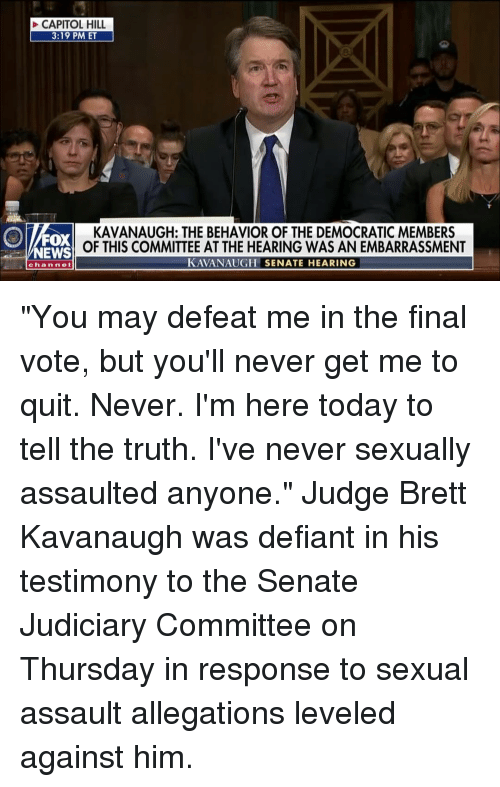 """Memes, News, and Fox News: CAPITOL HILL  3:19 PM ET  FOX  NEWS  KAVANAUGH: THE BEHAVIOR OF THE DEMOCRATIC MEMBERS  OF THIS COMMITTEE AT THE HEARING WAS AN EMBARRASSMENT  KAVANAUGH SENATE HEARING  channe """"You may defeat me in the final vote, but you'll never get me to quit. Never. I'm here today to tell the truth. I've never sexually assaulted anyone."""" Judge Brett Kavanaugh was defiant in his testimony to the Senate Judiciary Committee on Thursday in response to sexual assault allegations leveled against him."""