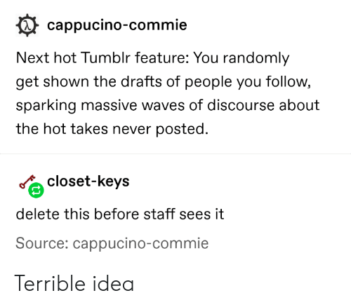 Tumblr, Waves, and Never: cappucino-commie  Next hot Tumblr feature: You randomly  get shown the drafts of people you follow,  sparking massive waves of discourse about  the hot takes never posted.  closet-keys  delete this before staff sees it  Source: cappucino-commie Terrible idea