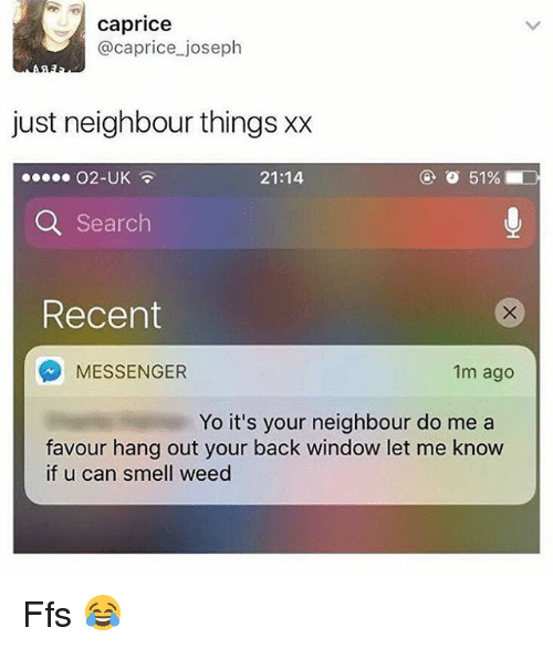 Memes, Smell, and Weed: caprice  @caprice joseph  just neighbour things xx  21:14  Q Search  Recent  MESSENGER  1m ago  Yo it's your neighbour do me a  favour hang out your back window let me know  if u can smell weed Ffs 😂
