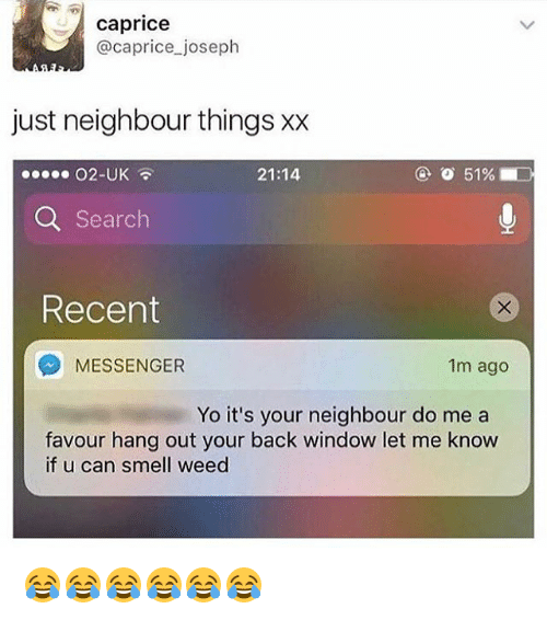 Smell, Weed, and Yo: caprice  @caprice joseph  just neighbour things xx  O2-UK  21:14  Q Search  Recent  MESSENGER  1m ago  Yo it's your neighbour do me a  favour hang out your back window let me know  if u can smell weed 😂😂😂😂😂😂