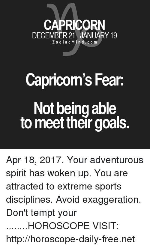 Goals, Sports, and Capricorn: CAPRICORN  DECEMBER 21 JANUARY 19  Z o d i a c M i n d c o m  Capricorn's Fear  Not being able  to meet their goals. Apr 18, 2017. Your adventurous spirit has woken up. You are attracted to extreme sports disciplines. Avoid exaggeration. Don't tempt your  ........HOROSCOPE VISIT: http://horoscope-daily-free.net