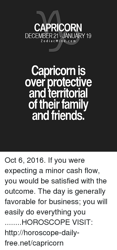 Family, Friends, and Business: CAPRICORN  DECEMBER 21 JANUARY 19  Z o d i a c M i n d c o m  Capricorn is  over protective  and territorial  of their family  and friends. Oct 6, 2016. If you were expecting a minor cash flow, you would be satisfied with the outcome. The day is generally favorable for business; you will easily do everything you  ........HOROSCOPE VISIT: http://horoscope-daily-free.net/capricorn