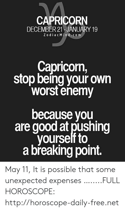 Capricorn, Free, and Good: CAPRICORN  DECEMBER 21 JANUARY 19  Z odiacMind com  Capricorn,  stop being your own  worst enemy  because you  are good at pushing  yourself to  a breaking point. May 11, It is possible that some unexpected expenses ….....FULL HOROSCOPE: http://horoscope-daily-free.net